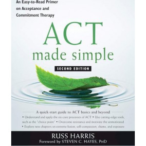 ACT Made Simple: An Easy-To-Read Primer on Acceptance and Commitment Therapy (2e)