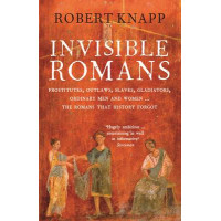 Invisible Romans: Prostitutes, Outlaws, Slaves, Gladiators, Ordinary Men & Women... the Romans That History Forgot